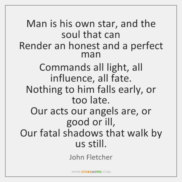Man is his own star, and the soul that can   Render an ...