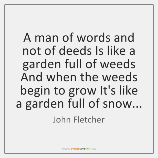 A man of words and not of deeds Is like a garden ...