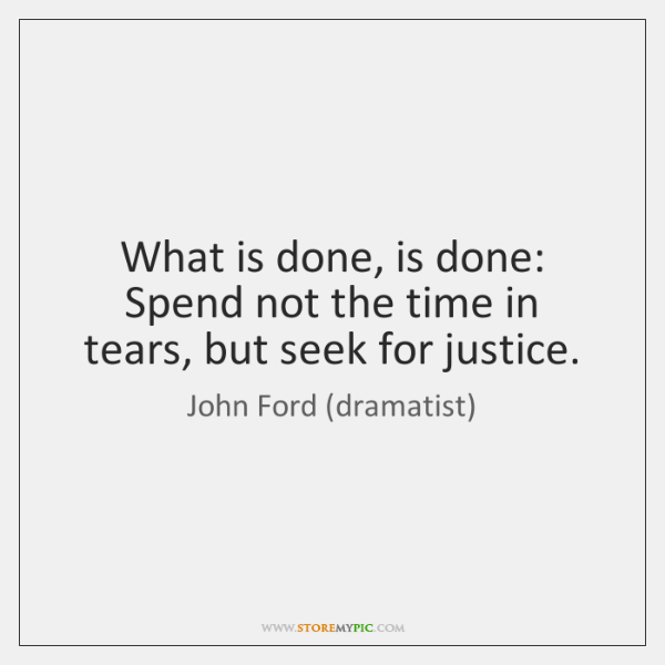 What is done, is done:   Spend not the time in tears, but ...
