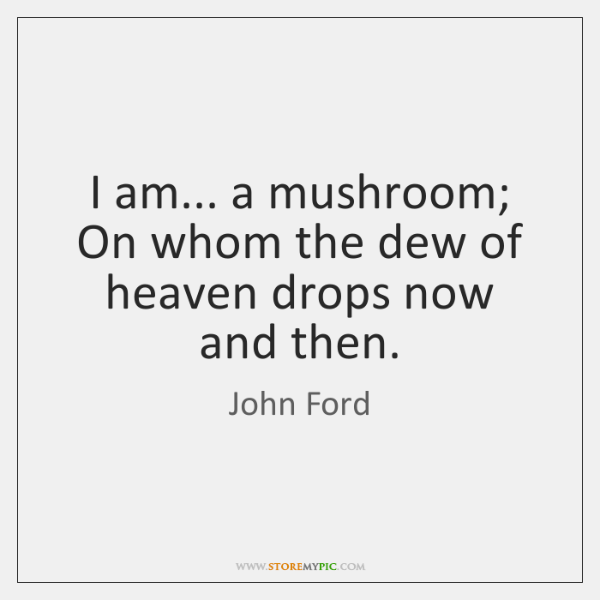 I am... a mushroom; On whom the dew of heaven drops now ...