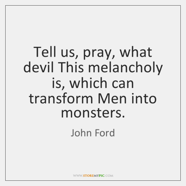 Tell us, pray, what devil This melancholy is, which can transform Men ...