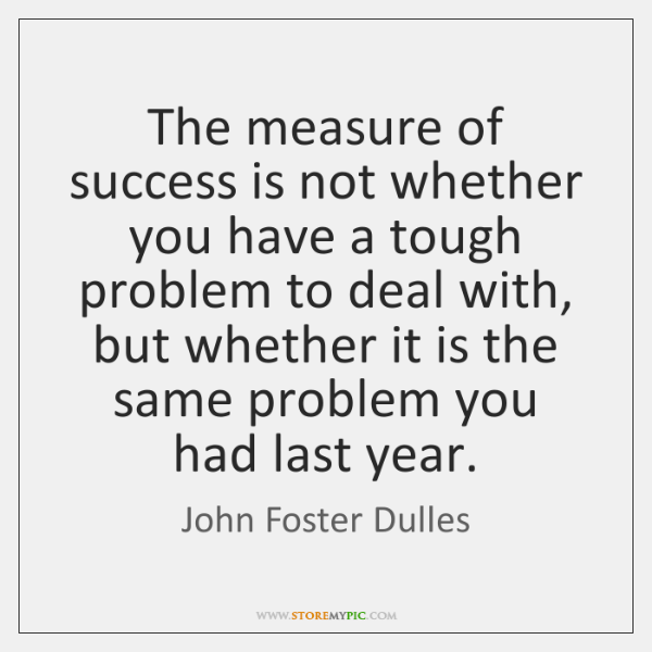 The measure of success is not whether you have a tough problem ...