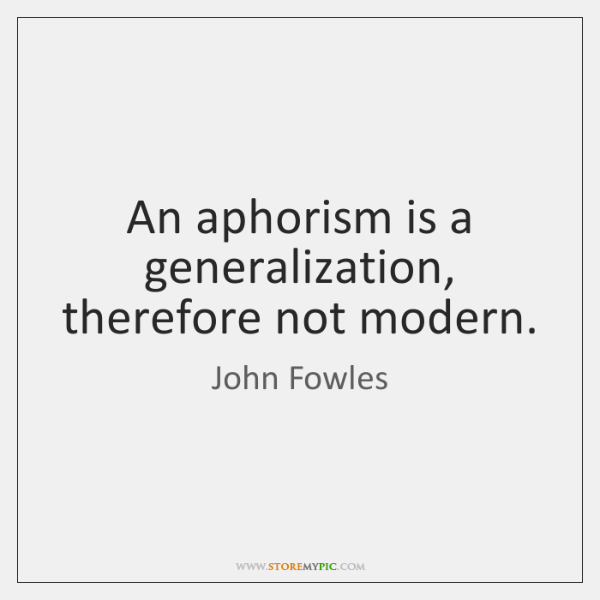 An aphorism is a generalization, therefore not modern.