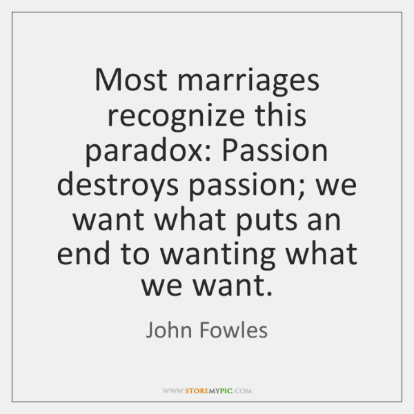 Most marriages recognize this paradox: Passion destroys passion; we want what puts ...