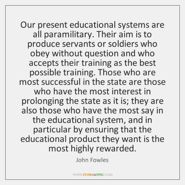 Our present educational systems are all paramilitary. Their aim is to produce ...