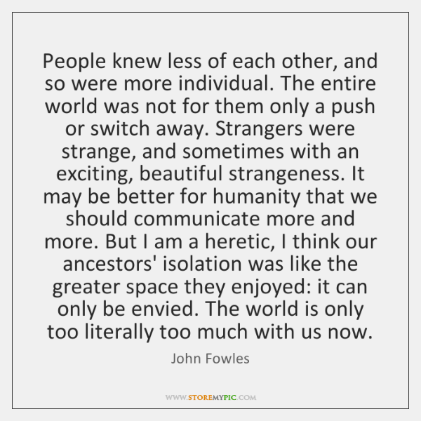People knew less of each other, and so were more individual. The ...