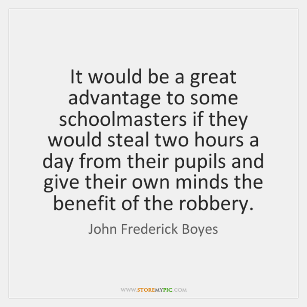 It would be a great advantage to some schoolmasters if they would ...