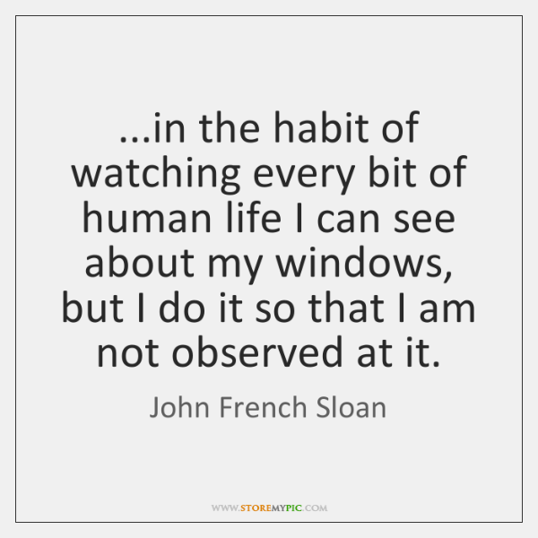 ...in the habit of watching every bit of human life I can ...