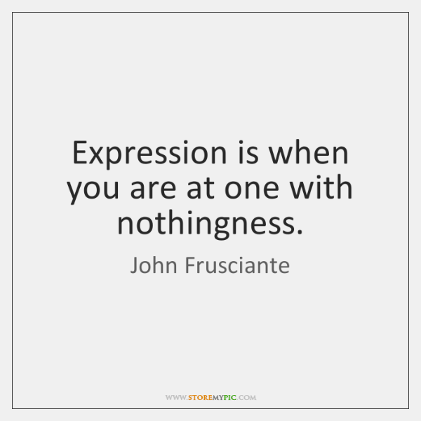 Expression is when you are at one with nothingness.