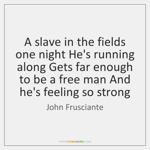 A slave in the fields one night He's running along Gets far ...