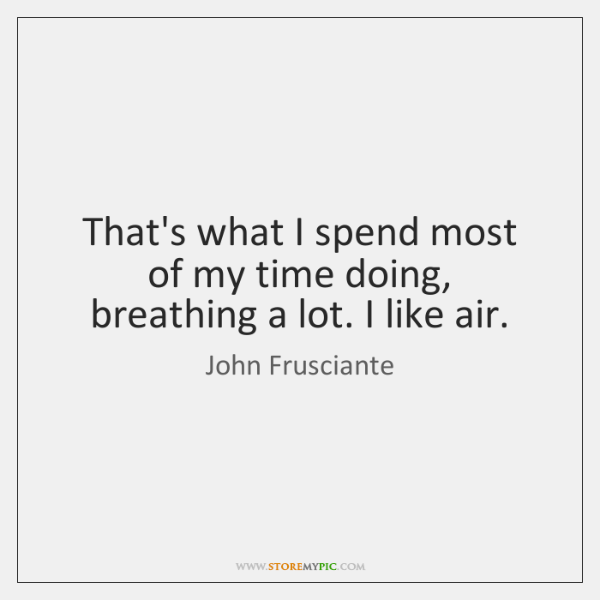 That's what I spend most of my time doing, breathing a lot. ...