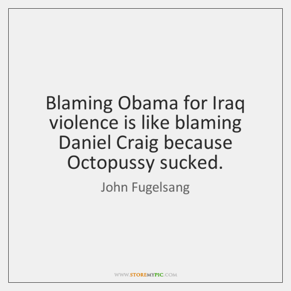 Blaming Obama for Iraq violence is like blaming Daniel Craig because Octopussy ...