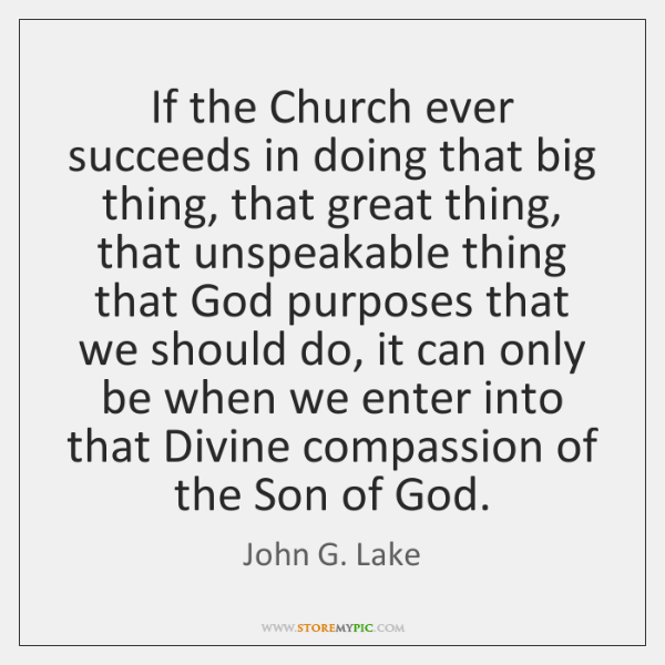 If the Church ever succeeds in doing that big thing, that great ...