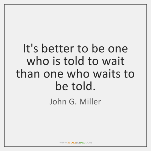 It's better to be one who is told to wait than one ...