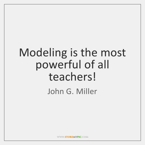 Modeling is the most powerful of all teachers!
