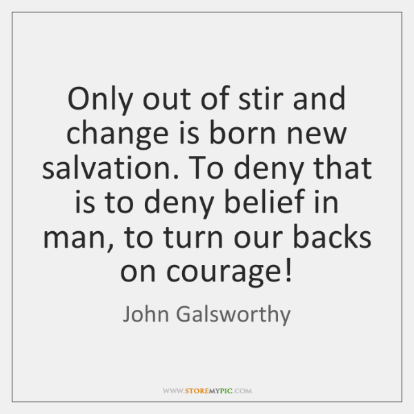 Only out of stir and change is born new salvation. To deny ...