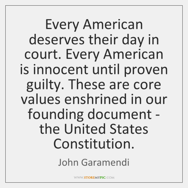 Every American deserves their day in court. Every American is innocent until ...