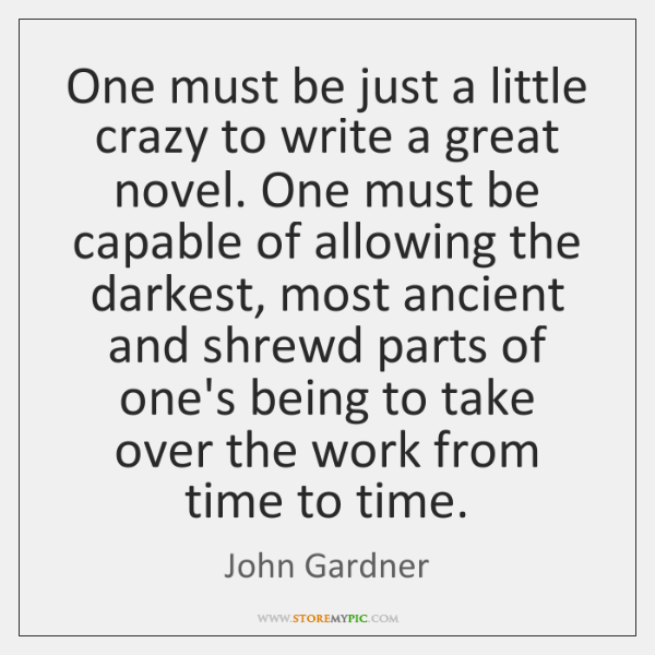 One must be just a little crazy to write a great novel. ...