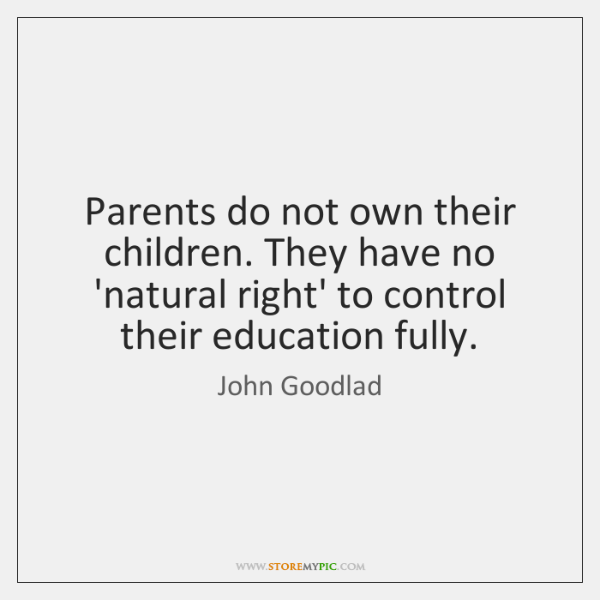 Parents do not own their children. They have no 'natural right' to ...