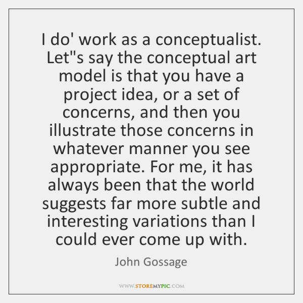 I do' work as a conceptualist. Let's say the conceptual art model ...