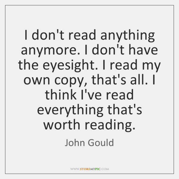I don't read anything anymore. I don't have the eyesight. I read ...