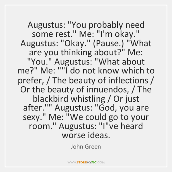 "Augustus: ""You probably need some rest."" Me: ""I'm okay."" Augustus: ""Okay."" (Pause.) ""..."