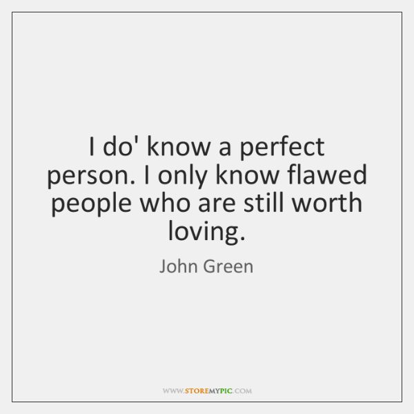 I do' know a perfect person. I only know flawed people who ...