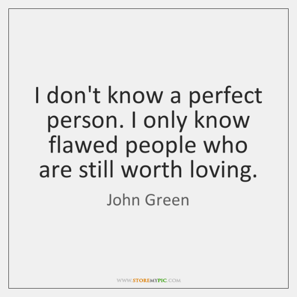 I don't know a perfect person. I only know flawed people who ...