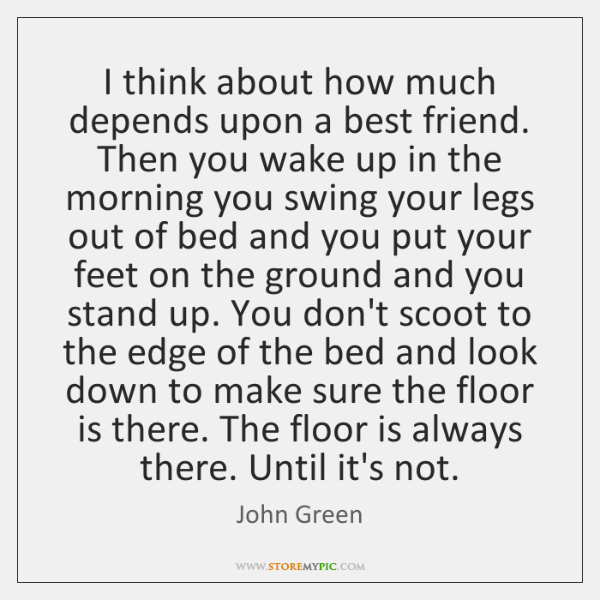 I think about how much depends upon a best friend. Then you ...