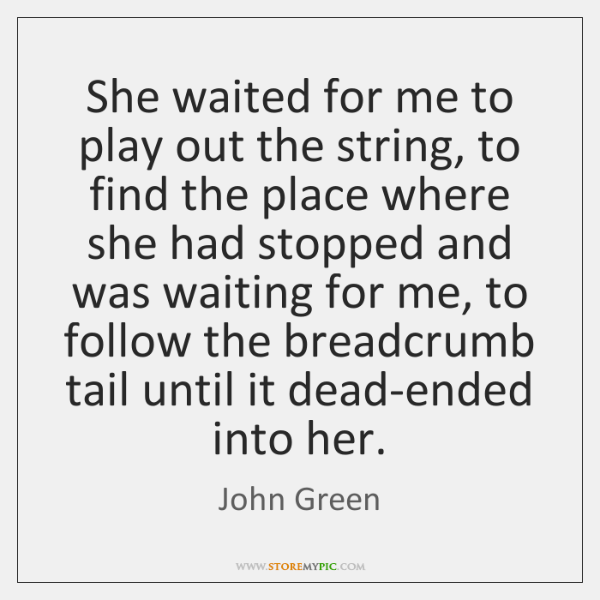 She waited for me to play out the string, to find the ...