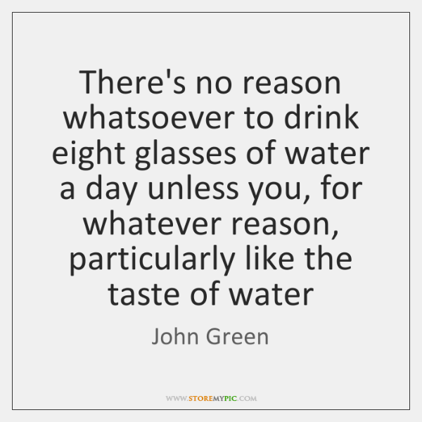 There's no reason whatsoever to drink eight glasses of water a day ...