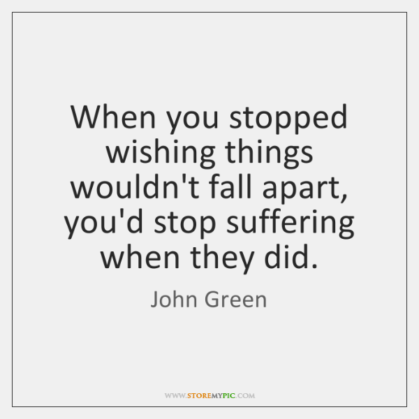 When you stopped wishing things wouldn't fall apart, you'd stop suffering when ...