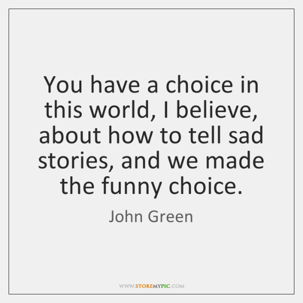 You have a choice in this world, I believe, about how to ...