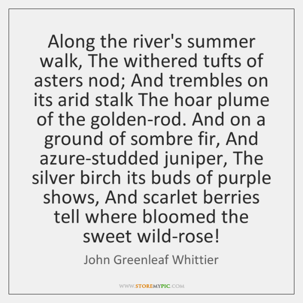 Along the river's summer walk, The withered tufts of asters nod; And ...