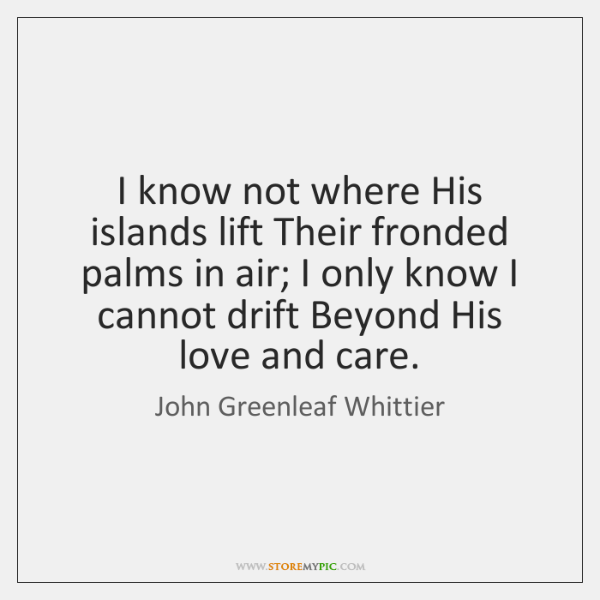 I know not where His islands lift Their fronded palms in air; ...