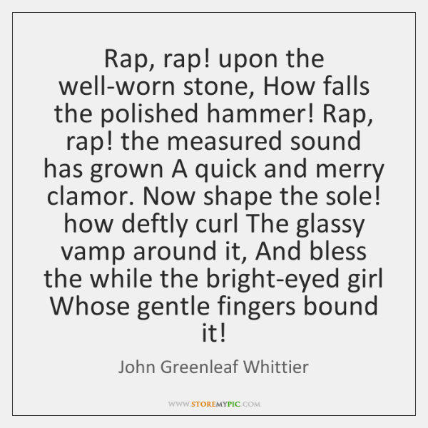 Rap, rap! upon the well-worn stone, How falls the polished hammer! Rap, ...