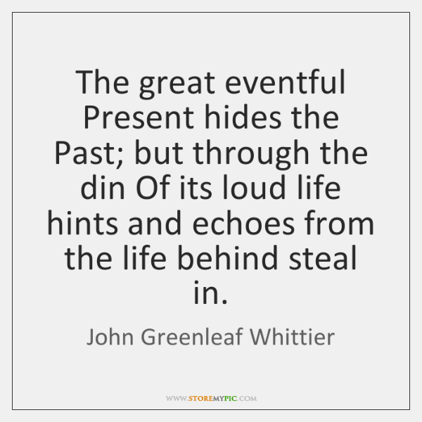 The great eventful Present hides the Past; but through the din Of ...