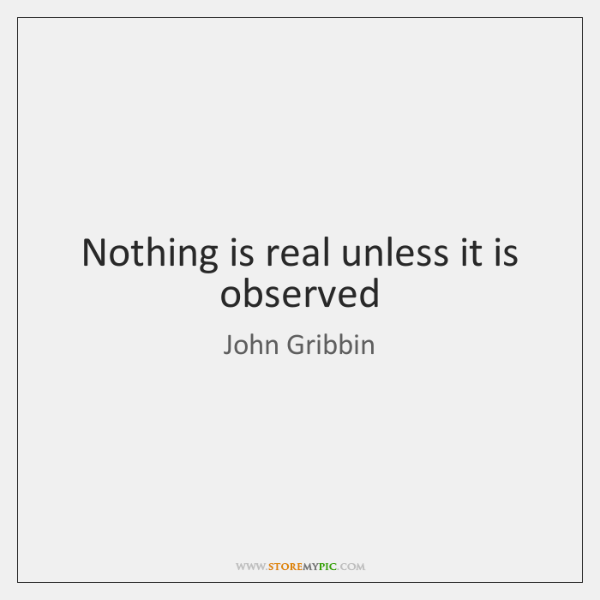 Nothing is real unless it is observed