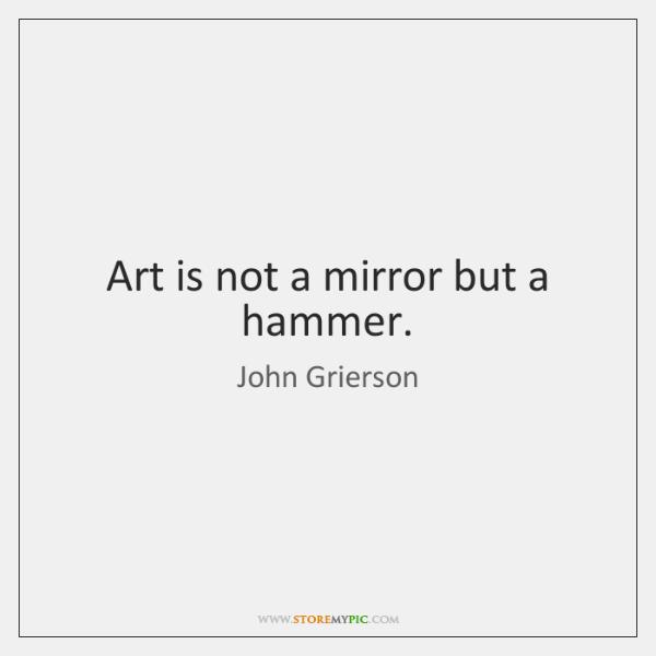 Art is not a mirror but a hammer.