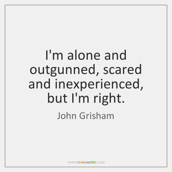I'm alone and outgunned, scared and inexperienced, but I'm right.