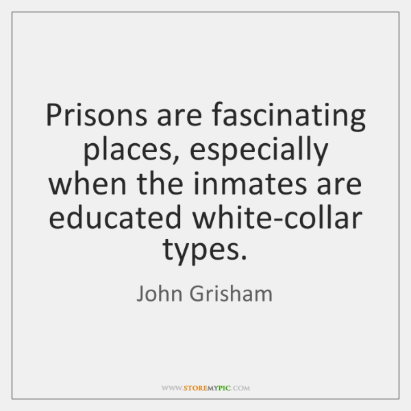 Prisons are fascinating places, especially when the inmates are educated white-collar types.