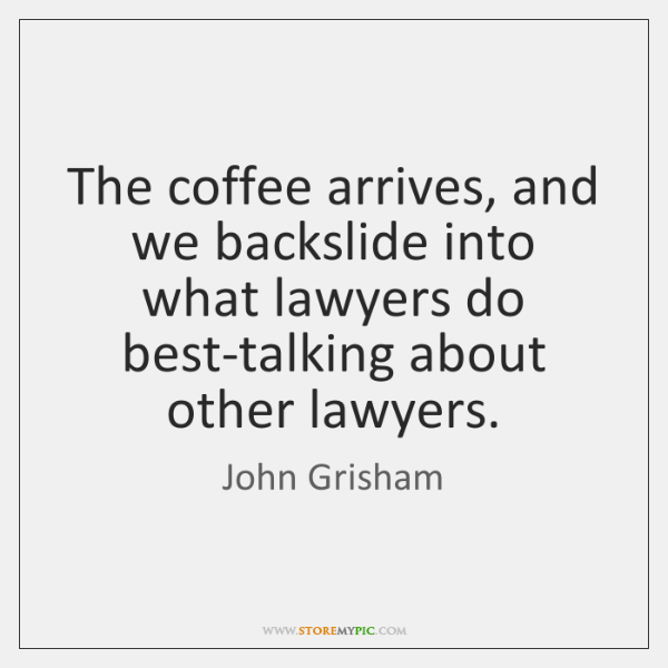 The coffee arrives, and we backslide into what lawyers do best-talking about ...