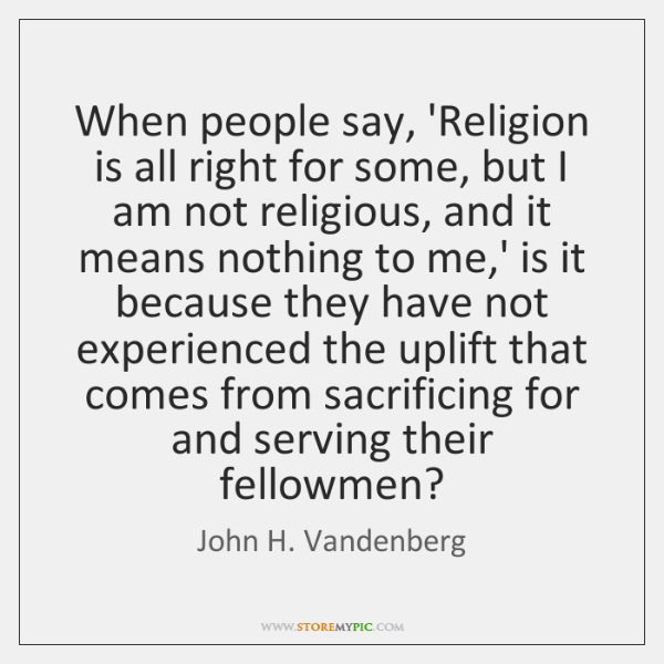 When people say, 'Religion is all right for some, but I am ...