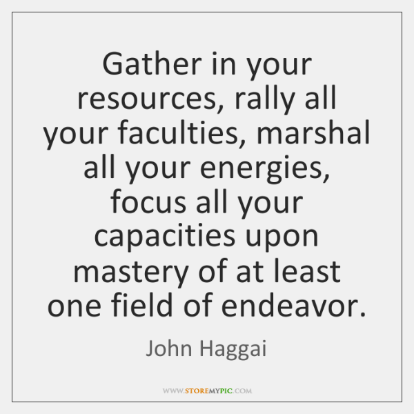 Gather in your resources, rally all your faculties, marshal all your energies, ...