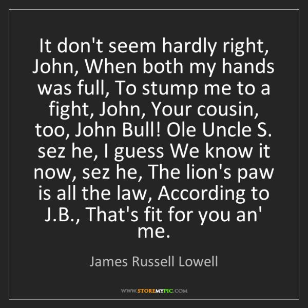 James Russell Lowell: It don't seem hardly right, John, When both my hands...