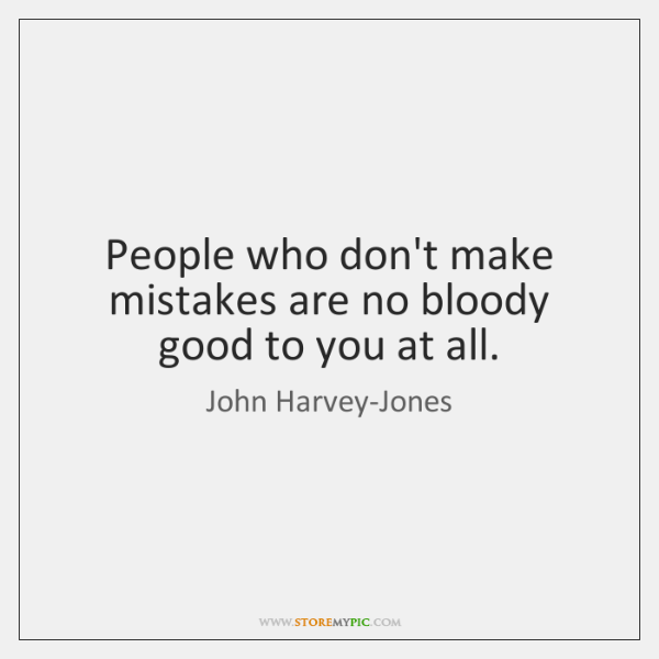 People who don't make mistakes are no bloody good to you at ...