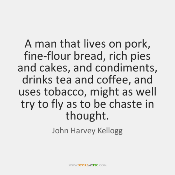 A man that lives on pork, fine-flour bread, rich pies and cakes, ...