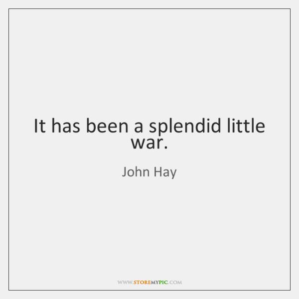 It has been a splendid little war.