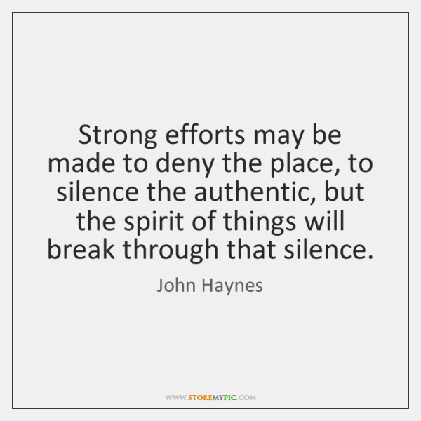 Strong efforts may be made to deny the place, to silence the ...