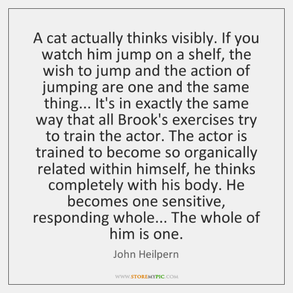 A cat actually thinks visibly. If you watch him jump on a ...